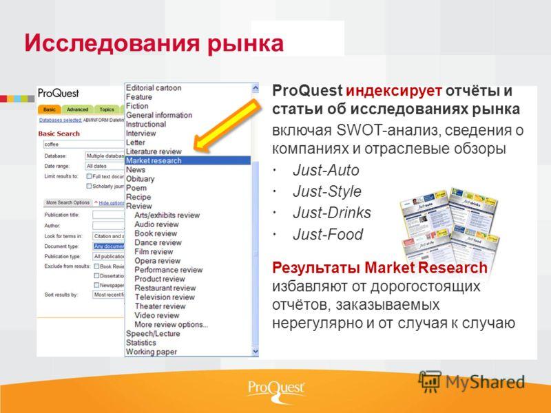 ProQuest индексирует отчёты и статьи об исследованиях рынка включая SWOT-анализ, сведения о компаниях и отраслевые обзоры Just-Auto Just-Style Just-Drinks Just-Food Результаты Market Research избавляют от дорогостоящих отчётов, заказываемых нерегуляр