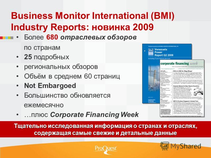 Business Monitor International (BMI) Industry Reports: новинка 2009 Более 680 отраслевых обзоров по странам 25 подробных региональных обзоров Объём в среднем 60 страниц Not Embargoed Большинство обновляется ежемесячно …плюс Corporate Financing Week Т