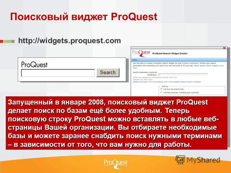 Запущенный в январе 2008, поисковый виджет ProQuest делает поиск по базам ещё более удобным. Теперь поисковую строку ProQuest можно вставлять в любые веб- страницы Вашей организации. Вы отбираете необходимые базы и можете заранее снабдить поиск нужны