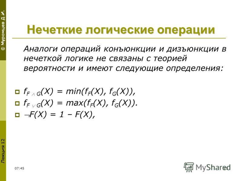 © Муромцев Д.И. Лекция 12 11:5413 Нечеткие логические операции Аналоги операций конъюнкции и дизъюнкции в нечеткой логике не связаны с теорией вероятности и имеют следующие определения: f F G (X) = min(f F (X), f G (X)), f F G (X) = max(f F (X), f G