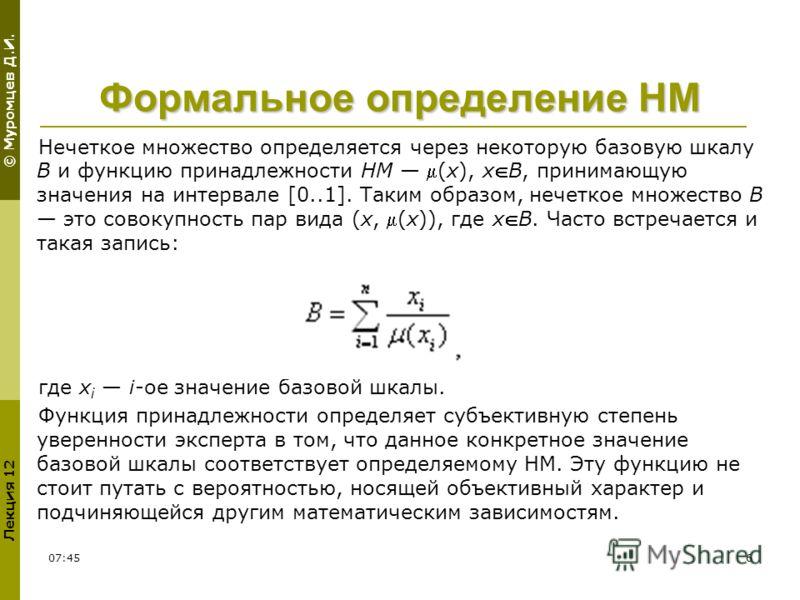 © Муромцев Д.И. Лекция 12 11:546 Формальное определение НМ Нечеткое множество определяется через некоторую базовую шкалу B и функцию принадлежности НМ (x), xB, принимающую значения на интервале [0..1]. Таким образом, нечеткое множество B это совокупн
