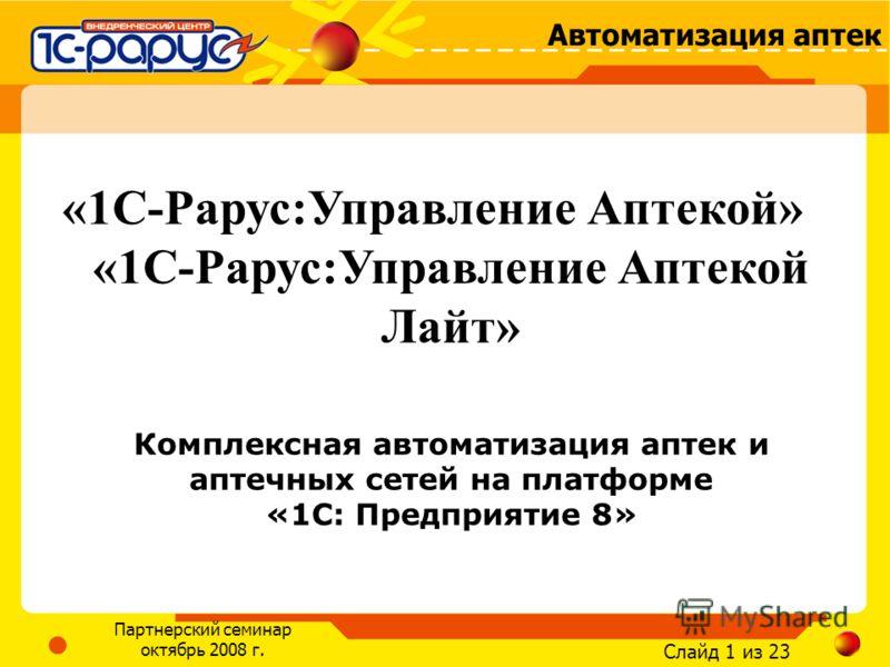 Слайд 1 из 23 Автоматизация аптек Партнерский семинар октябрь 2008 г. «1С-Рарус:Управление Аптекой» «1С-Рарус:Управление Аптекой Лайт» Комплексная автоматизация аптек и аптечных сетей на платформе «1С: Предприятие 8»