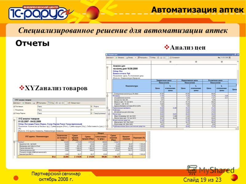 Слайд 19 из 23 Автоматизация аптек Партнерский семинар октябрь 2008 г. Специализированное решение для автоматизации аптек XYZанализ товаров Отчеты Анализ цен