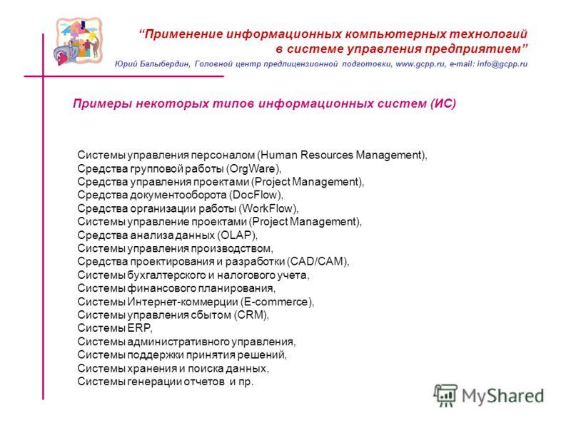 Применение информационных компьютерных технологий в системе управления предприятием Примеры некоторых типов информационных систем (ИС) Системы управления персоналом (Human Resources Management), Средства групповой работы (OrgWare), Средства управлени