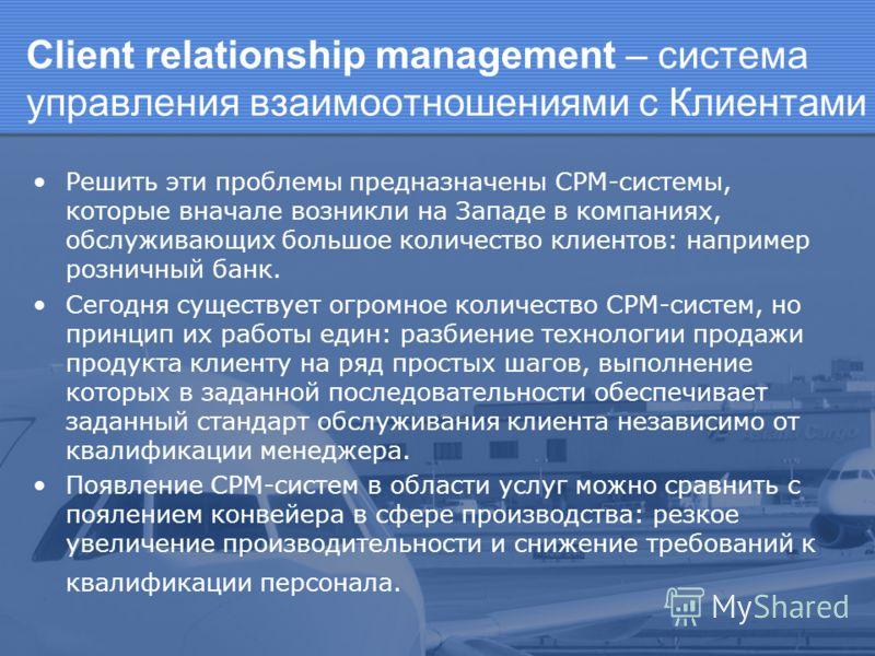 Client relationship management – система управления взаимоотношениями с Клиентами Решить эти проблемы предназначены СРМ-системы, которые вначале возникли на Западе в компаниях, обслуживающих большое количество клиентов: например розничный банк. Сегод