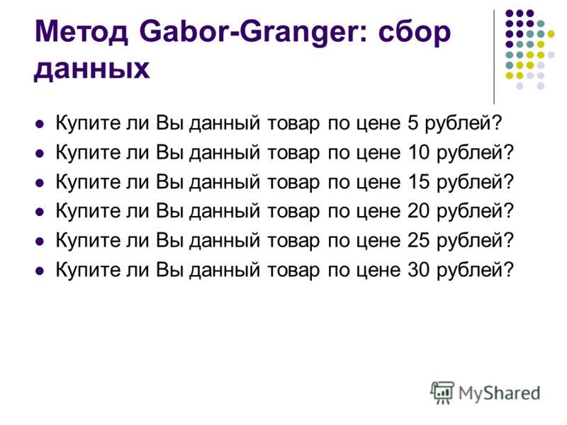 Метод Gabor-Granger: сбор данных Купите ли Вы данный товар по цене 5 рублей? Купите ли Вы данный товар по цене 10 рублей? Купите ли Вы данный товар по цене 15 рублей? Купите ли Вы данный товар по цене 20 рублей? Купите ли Вы данный товар по цене 25 р