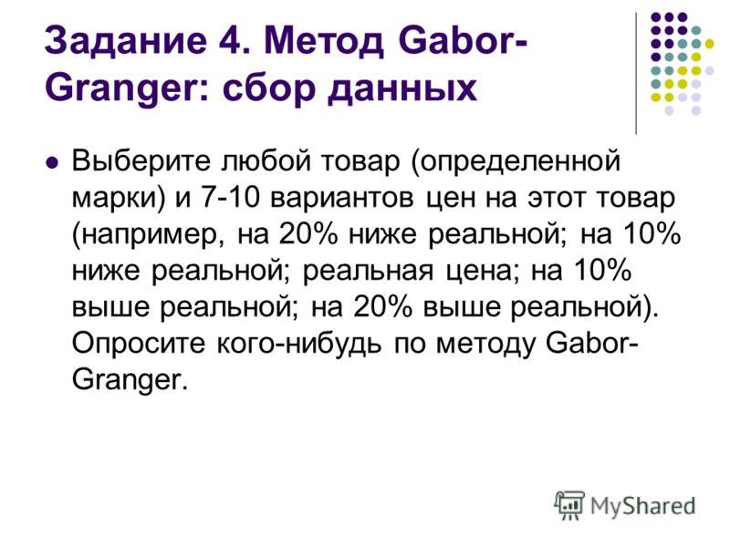 Задание 4. Метод Gabor- Granger: сбор данных Выберите любой товар (определенной марки) и 7-10 вариантов цен на этот товар (например, на 20% ниже реальной; на 10% ниже реальной; реальная цена; на 10% выше реальной; на 20% выше реальной). Опросите кого