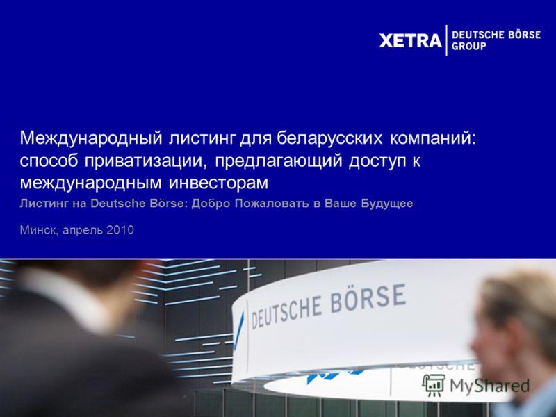 Листинг на Deutsche Börse: Добро Пожаловать в Ваше Будущее Минск, апрель 2010 Международный листинг для беларусских компаний: способ приватизации, предлагающий доступ к международным инвесторам