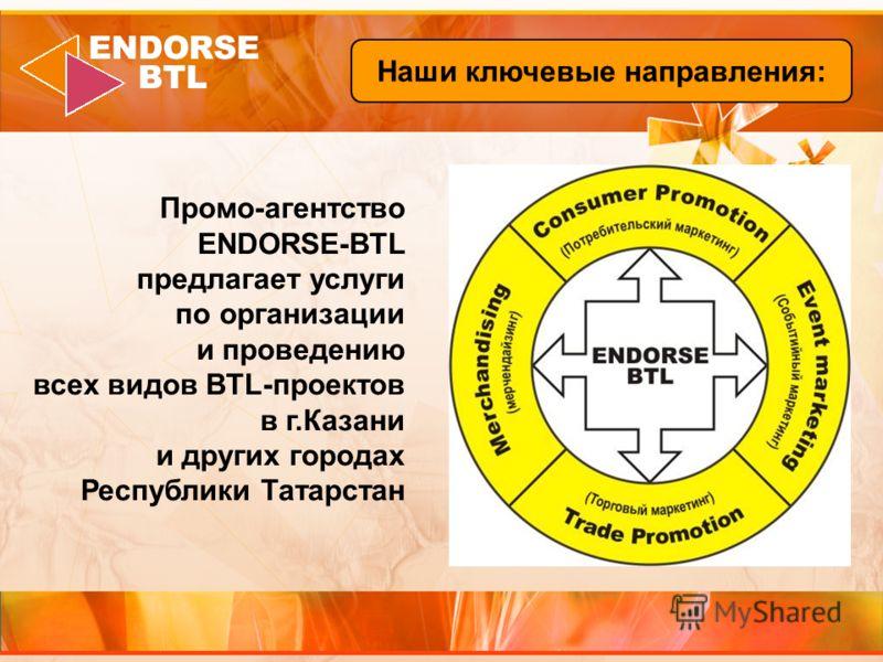 Наши ключевые направления: Промо-агентство ENDORSE-BTL предлагает услуги по организации и проведению всех видов BTL-проектов в г.Казани и других городах Республики Татарстан