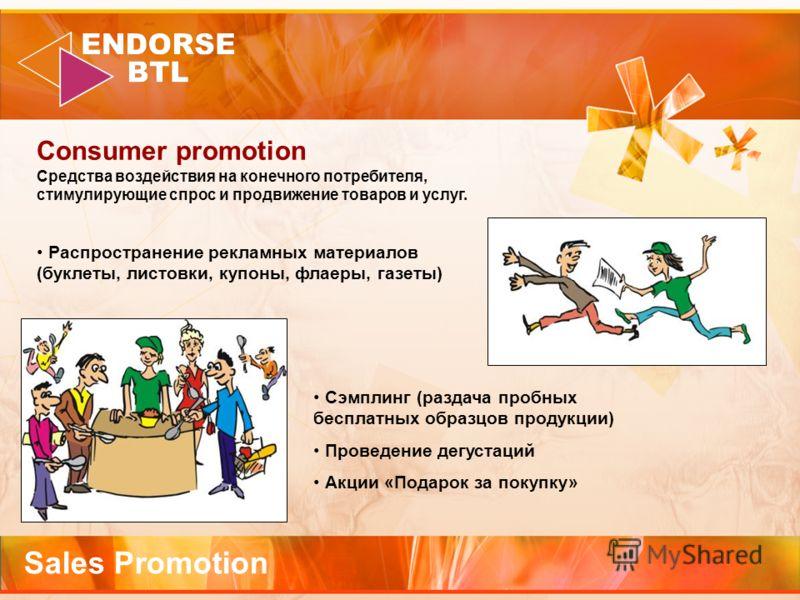 Sales Promotion Consumer promotion Средства воздействия на конечного потребителя, стимулирующие спрос и продвижение товаров и услуг. Распространение рекламных материалов (буклеты, листовки, купоны, флаеры, газеты) Сэмплинг (раздача пробных бесплатных