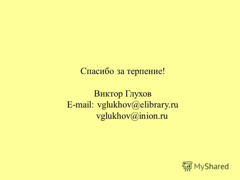 Спасибо за терпение! Виктор Глухов E-mail: vglukhov@elibrary.ru vglukhov@inion.ru