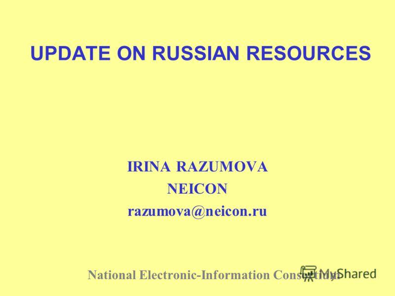 UPDATE ON RUSSIAN RESOURCES IRINA RAZUMOVA NEICON razumova@neicon.ru National Electronic-Information Consortium