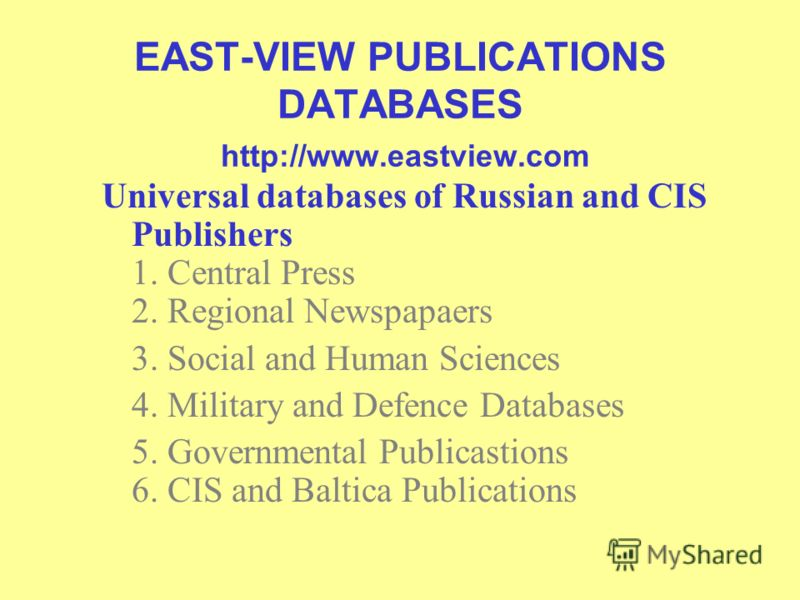 EAST-VIEW PUBLICATIONS DATABASES http://www.eastview.com Universal databases of Russian and CIS Publishers 1. Central Press 2. Regional Newspapaers 3. Social and Human Sciences 4. Military and Defence Databases 5. Governmental Publicastions 6. CIS an