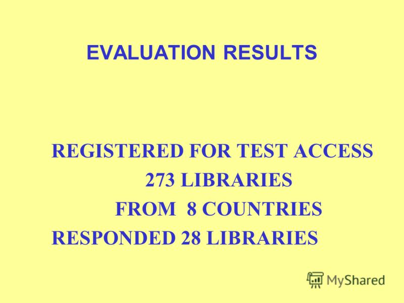 EVALUATION RESULTS REGISTERED FOR TEST ACCESS 273 LIBRARIES FROM 8 COUNTRIES RESPONDED 28 LIBRARIES