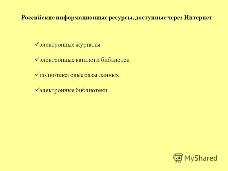 Российские информационные ресурсы, доступные через Интернет электронные журналы электронные каталоги библиотек полнотекстовые базы данных электронные библиотеки
