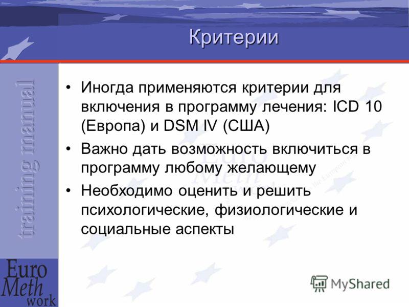 Критерии Иногда применяются критерии для включения в программу лечения: ICD 10 (Европа) и DSM IV (США) Важно дать возможность включиться в программу любому желающему Необходимо оценить и решить психологические, физиологические и социальные аспекты