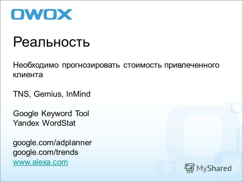 Реальность Необходимо прогнозировать стоимость привлеченного клиента TNS, Gemius, InMind Google Keyword Tool Yandex WordStat google.com/adplanner google.com/trends www.alexa.com