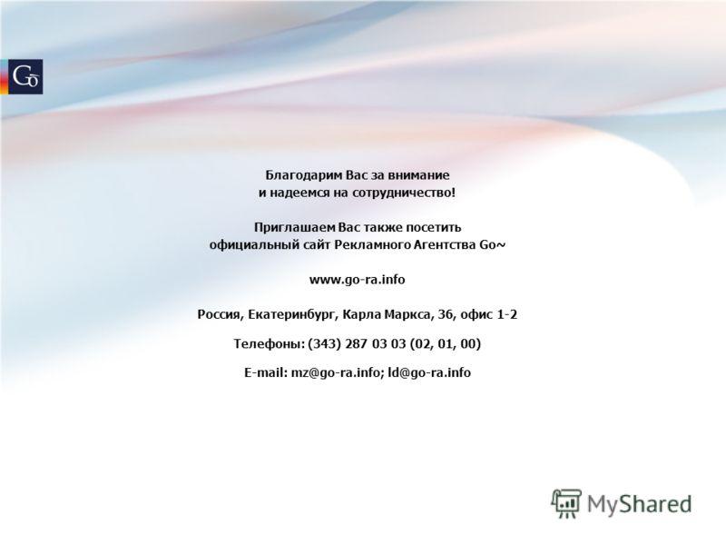 Благодарим Вас за внимание и надеемся на сотрудничество! Приглашаем Вас также посетить официальный сайт Рекламного Агентства Go~ www.go-ra.info Россия, Екатеринбург, Карла Маркса, 36, офис 1-2 Телефоны: (343) 287 03 03 (02, 01, 00) E-mail: mz@go-ra.i