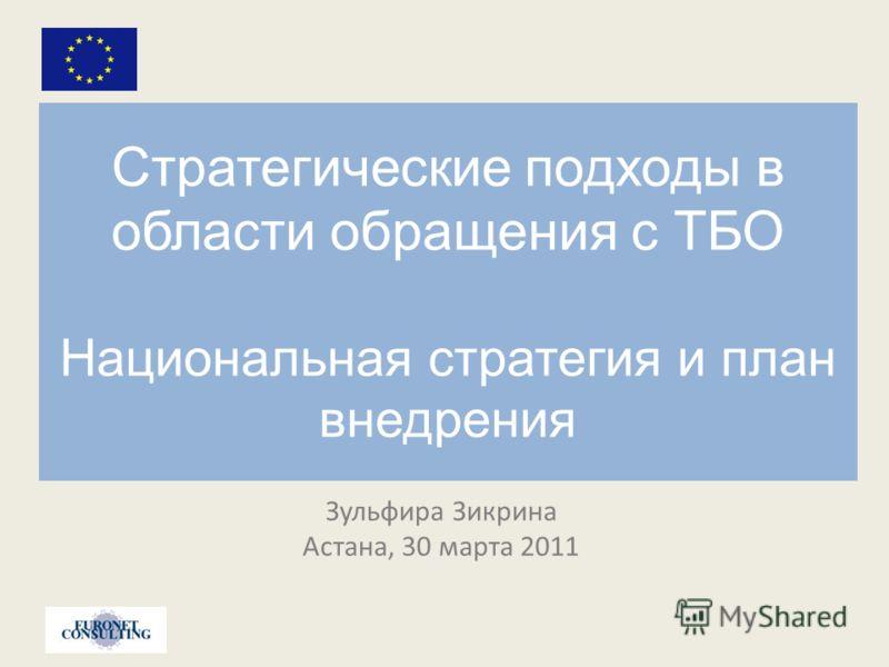 Стратегические подходы в области обращения с ТБО Национальная стратегия и план внедрения Зульфира Зикрина Астана, 30 марта 2011
