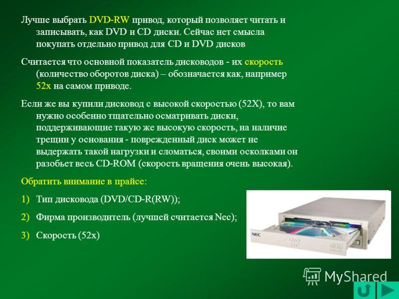Лучше выбрать DVD-RW привод, который позволяет читать и записывать, как DVD и CD диски. Сейчас нет смысла покупать отдельно привод для CD и DVD дисков Считается что основной показатель дисководов - их скорость (количество оборотов диска) – обозначает