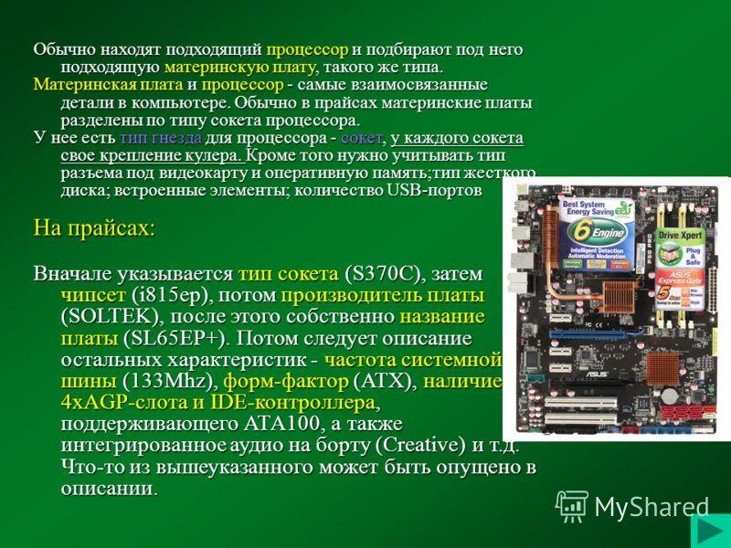 Обычно находят подходящий процессор и подбирают под него подходящую материнскую плату, такого же типа. Материнская плата и процессор - самые взаимосвязанные детали в компьютере. Обычно в прайсах материнские платы разделены по типу сокета процессора.