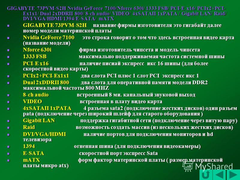 GIGABYTE 73PVM-S2H Nvidia GeForce 7100/Nforce 630i/ 1333 FSB/ PCI-E x16/ PCIx2+PCI- Ex1x1/ Dual 2xDDRII 800/ 8-ch audio/ VIDEO/ 4xSATAII 1xPATA / Gigabit LAN/ Raid/ DVI/VGA/HDMI/1394/E-SATA/ mATX GIGABYTE 73PVM-S2H название фирмы изготовителя это гиг