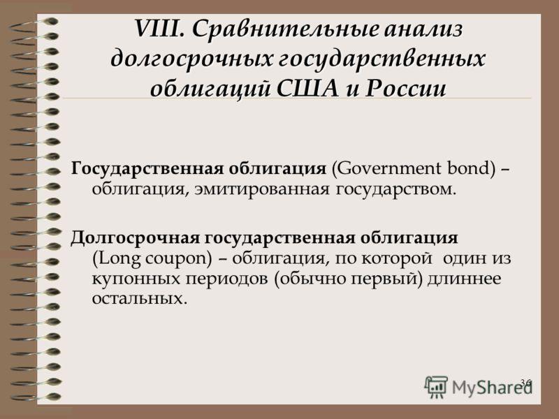 36 VIII. Сравнительные анализ долгосрочных государственных облигаций США и России Государственная облигация (Government bond) – облигация, эмитированная государством. Долгосрочная государственная облигация (Long coupon) – облигация, по которой один и