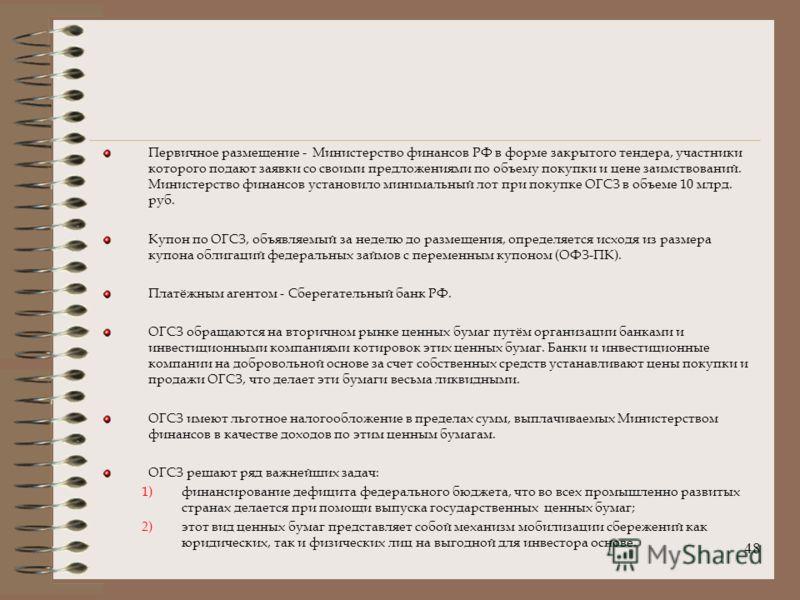 48 Первичное размещение - Министерство финансов РФ в форме закрытого тендера, участники которого подают заявки со своими предложениями по объему покупки и цене заимствований. Министерство финансов установило минимальный лот при покупке ОГСЗ в объеме