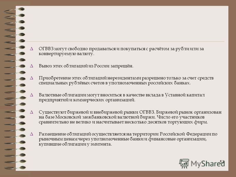 53 ΔОГВВЗ могут свободно продаваться и покупаться с расчётом за рубли или за конвертируемую валюту. ΔВывоз этих облигаций из России запрещён. ΔПриобретение этих облигаций нерезидентами разрешено только за счет средств специальных рублёвых счетов в уп