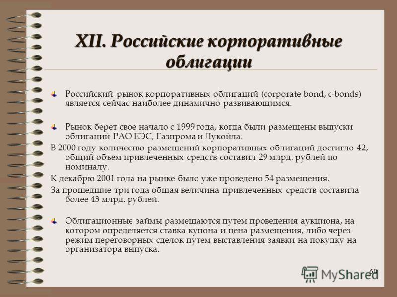 60 XII. Российские корпоративные облигации Российский рынок корпоративных облигаций (corporate bond, c-bonds) является сейчас наиболее динамично развивающимся. Рынок берет свое начало с 1999 года, когда были размещены выпуски облигаций РАО ЕЭС, Газпр
