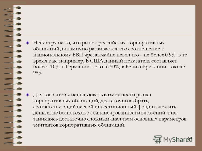 69 Несмотря на то, что рынок российских корпоративных облигаций динамично развивается, его соотношение к национальному ВВП чрезвычайно невелико – не более 0,9%, в то время как, например, В США данный показатель составляет более 110%, в Германии – око