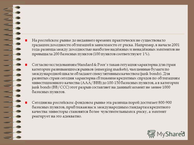 71 На российском рынке до недавнего времени практически не существовало градации доходности облигаций в зависимости от риска. Например, в начале 2001 года разница между доходностью наиболее надёжных и ненадёжных эмитентов не превышала 200 базисных пу