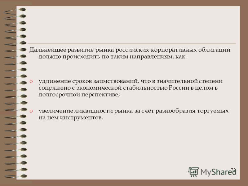 72 Дальнейшее развитие рынка российских корпоративных облигаций должно происходить по таким направлениям, как: oудлинение сроков заимствований, что в значительной степени сопряжено с экономической стабильностью России в целом в долгосрочной перспекти