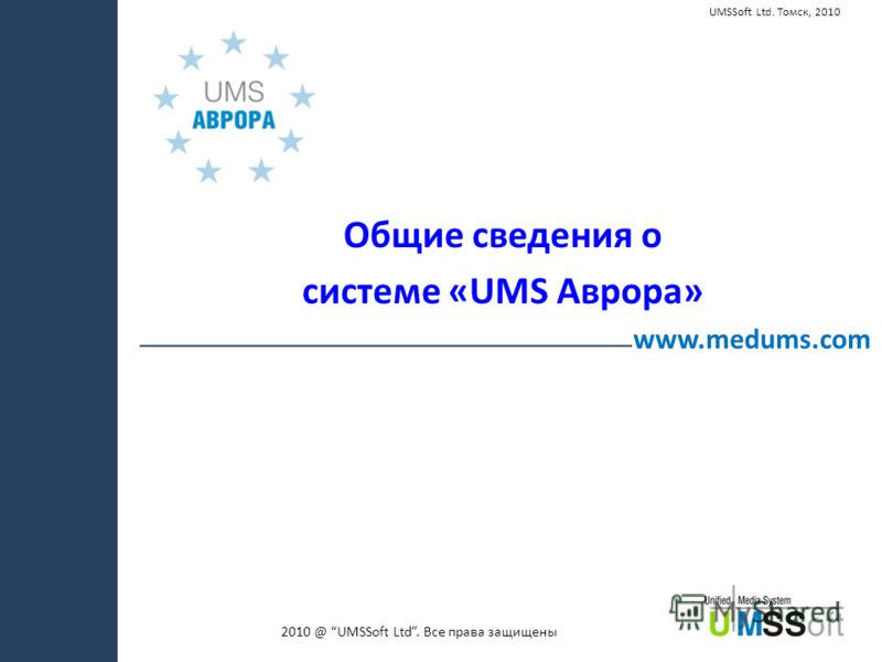 2010 @ UMSSoft Ltd. Все права защищены www.medums.com UMSSoft Ltd. Томск, 2010 Общие сведения о системе «UMS Аврора»