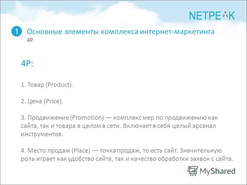 Основные элементы комплекса интернет-маркетинга 4P 1 4P: 1. Товар (Product). 2. Цена (Price). 3. Продвижение (Promotion) комплекс мер по продвижению как сайта, так и товара в целом в сети. Включает в себя целый арсенал инструментов. 4. Место продаж (