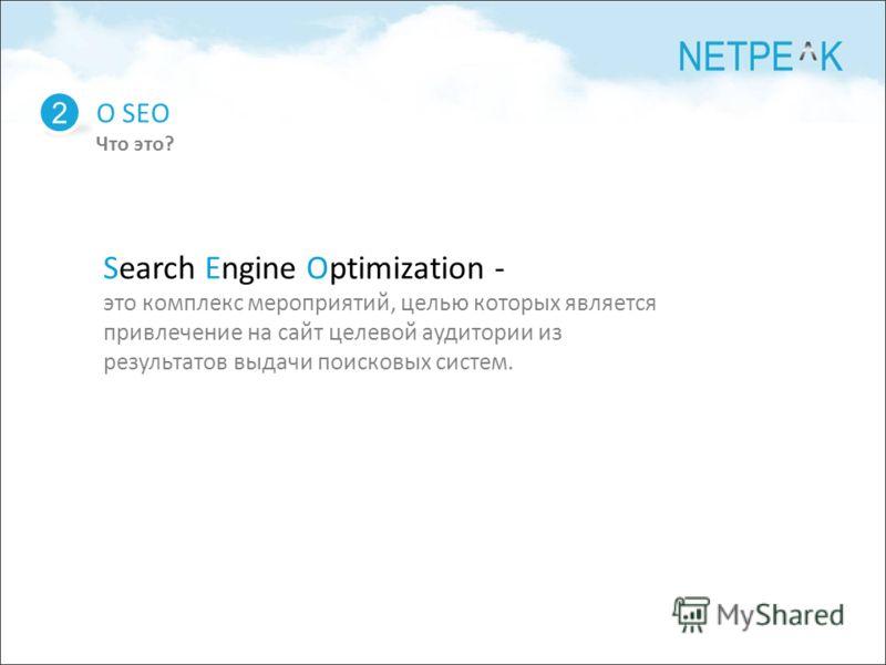 О SEO Что это? 2 Search Engine Optimization - это комплекс мероприятий, целью которых является привлечение на сайт целевой аудитории из результатов выдачи поисковых систем.