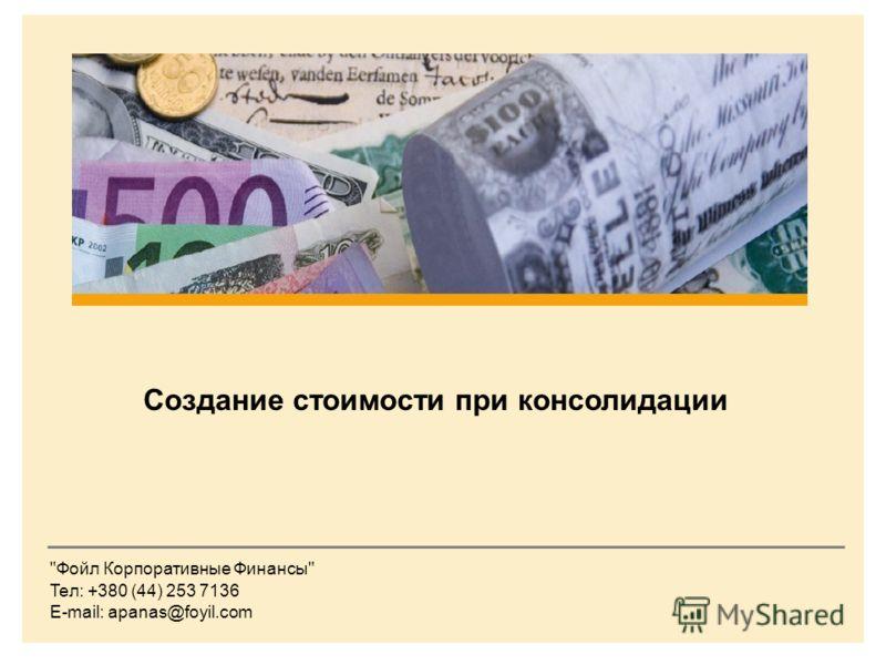 The Foyil Group Создание стоимости при консолидации Фойл Корпоративные Финансы Teл: +380 (44) 253 7136 E-mail: apanas@foyil.com