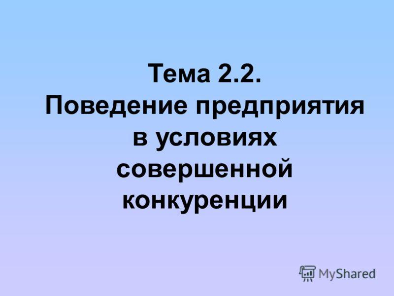 Тема 2.2. Поведение предприятия в условиях совершенной конкуренции