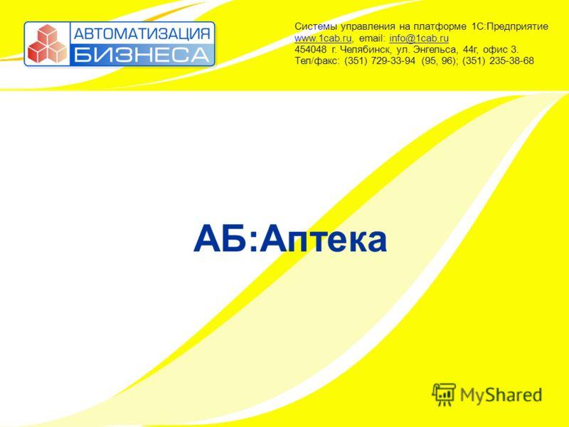 АБ:Аптека Системы управления на платформе 1С:Предприятие www.1cab.ru, email: info@1cab.ru 454048 г. Челябинск, ул. Энгельса, 44г, офис 3. Тел/факс: (351) 729-33-94 (95, 96); (351) 235-38-68