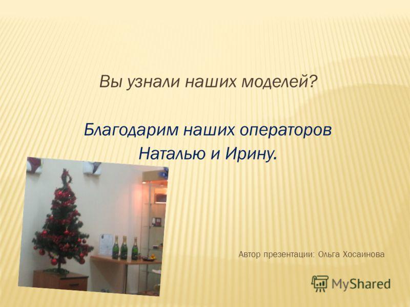 Вы узнали наших моделей? Благодарим наших операторов Наталью и Ирину. Автор презентации: Ольга Хосаинова