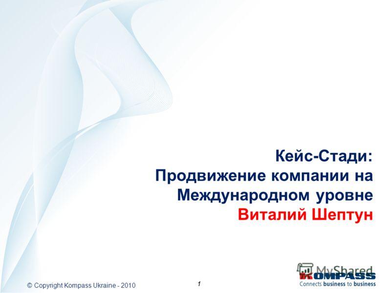 1 © Copyright Kompass Ukraine - 2010 1 Кейс-Стади: Продвижение компании на Международном уровне Виталий Шептун
