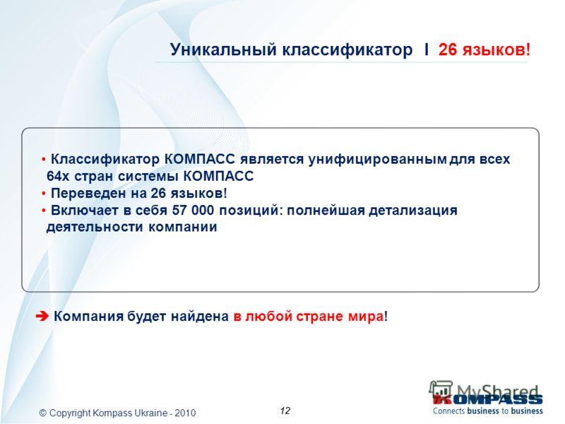 12 © Copyright Kompass Ukraine - 2010 12 Уникальный классификатор I 26 языков! Классификатор КОМПАСС является унифицированным для всех 64х стран системы КОМПАСС Переведен на 26 языков! Включает в себя 57 000 позиций: полнейшая детализация деятельност