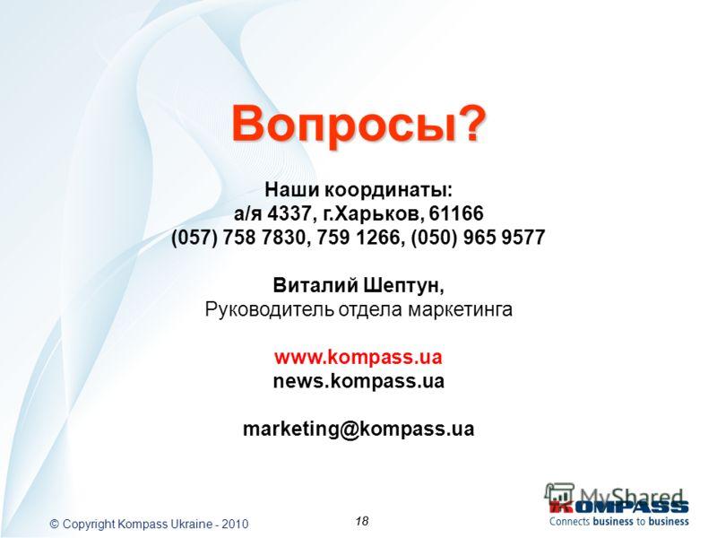 18 © Copyright Kompass Ukraine - 2010 18 Наши координаты: а/я 4337, г.Харьков, 61166 (057) 758 7830, 759 1266, (050) 965 9577 Виталий Шептун, Руководитель отдела маркетинга www.kompass.ua news.kompass.ua marketing@kompass.ua Вопросы?