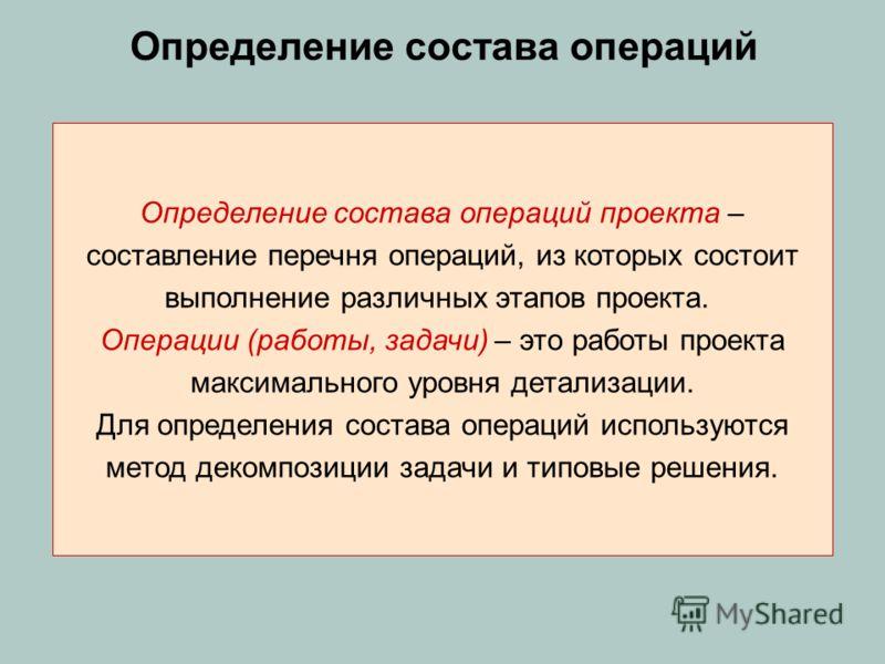 Определение состава операций Определение состава операций проекта – составление перечня операций, из которых состоит выполнение различных этапов проекта. Операции (работы, задачи) – это работы проекта максимального уровня детализации. Для определения