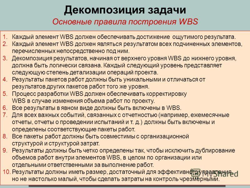 Декомпозиция задачи 1.Каждый элемент WBS должен обеспечивать достижение ощутимого результата. 2.Каждый элемент WBS должен являться результатом всех подчиненных элементов, перечисленных непосредственно под ним. 3.Декомпозиция результатов, начиная от в