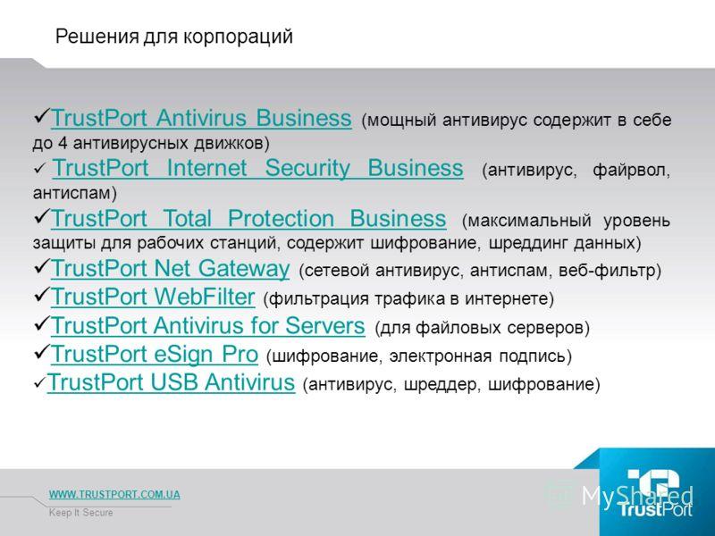 Решения для корпораций WWW.TRUSTPORT.COM.UA Keep It Secure TrustPort Antivirus Business (мощный антивирус содержит в себе до 4 антивирусных движков)TrustPort Antivirus Business TrustPort Internet Security Business (антивирус, файрвол, антиспам) Trust