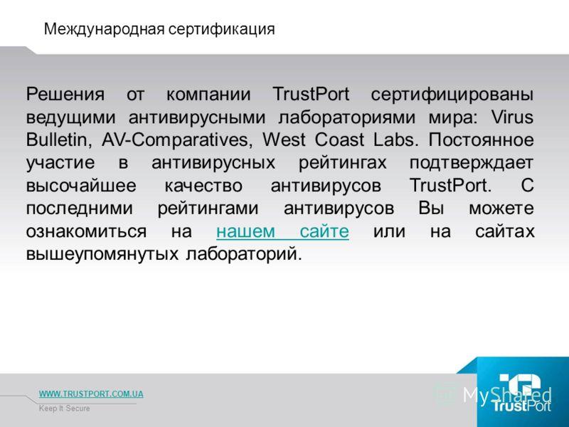 Международная сертификация WWW.TRUSTPORT.COM.UA Keep It Secure Решения от компании TrustPort сертифицированы ведущими антивирусными лабораториями мира: Virus Bulletin, AV-Comparatives, West Coast Labs. Постоянное участие в антивирусных рейтингах подт