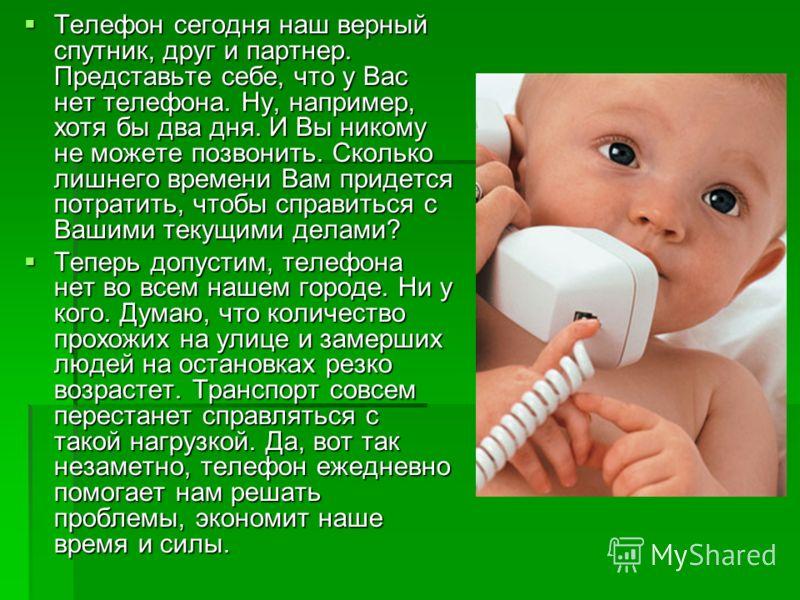 Телефон сегодня наш верный спутник, друг и партнер. Представьте себе, что у Вас нет телефона. Ну, например, хотя бы два дня. И Вы никому не можете позвонить. Сколько лишнего времени Вам придется потратить, чтобы справиться с Вашими текущими делами? Т