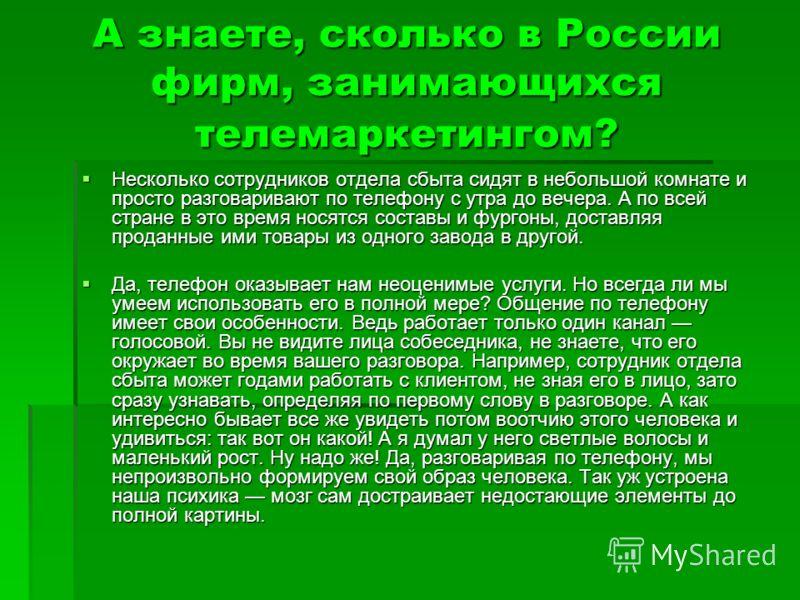 А знаете, сколько в России фирм, занимающихся телемаркетингом? Несколько сотрудников отдела сбыта сидят в небольшой комнате и просто разговаривают по телефону с утра до вечера. А по всей стране в это время носятся составы и фургоны, доставляя проданн