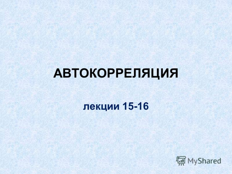 АВТОКОРРЕЛЯЦИЯ лекции 15-16